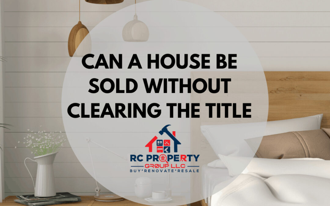 Can A House Be Sold Without Clearing The Title?